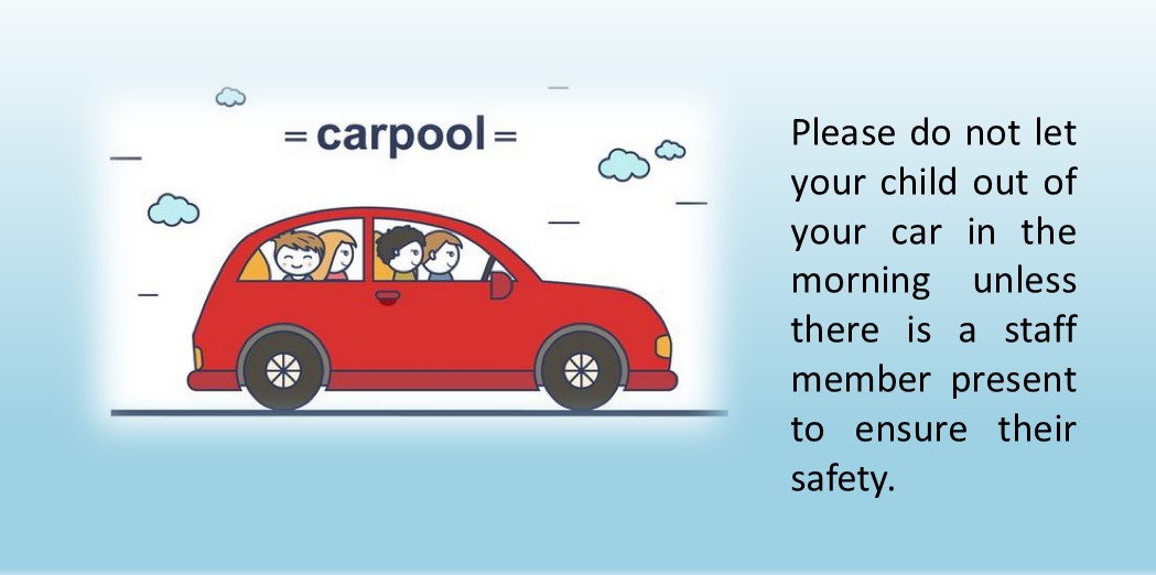 Please do not let your child out of your car in the morning unless there is a staff member present to ensure their safety.