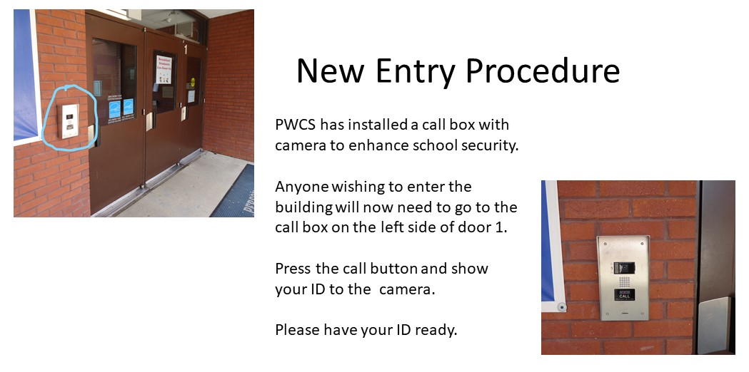 New Entry Procedure: PWCS has installed a call box with camera to enhance school security. Anyone wishing to enter the building will now need to go to the call box on the left side of door 1. Press the call button and show your ID to the  camera. Please have your ID ready.
