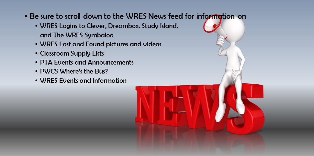 •	Be sure to scroll down to the WRES News feed for information on, WRES Logins to Clever, Dreambox, Study Island, and The WRES Symbaloo, WRES Lost and Found pictures and videos, Classroom Supply Lists, PTA Events and Announcements, PWCS Where's the Bus?, WRES Events and Information.